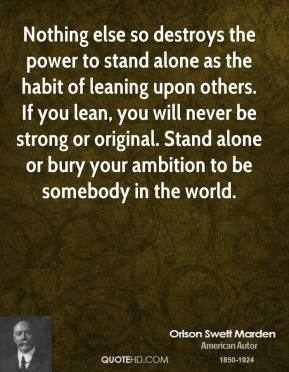 Orison Swett Marden - Nothing else so destroys the power to stand alone as the habit of leaning upon others. If you lean, you will never be strong or original. Stand alone or bury your ambition to be somebody in the world.