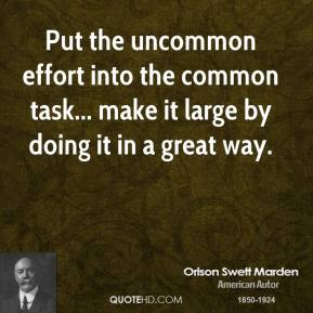 Put the uncommon effort into the common task... make it large by doing it in a great way.