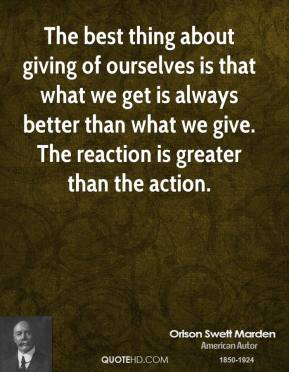 The best thing about giving of ourselves is that what we get is always better than what we give. The reaction is greater than the action.