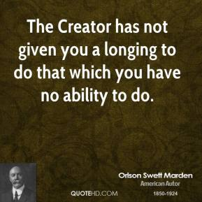 The Creator has not given you a longing to do that which you have no ability to do.