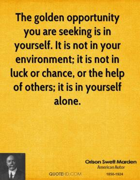 Orison Swett Marden - The golden opportunity you are seeking is in yourself. It is not in your environment; it is not in luck or chance, or the help of others; it is in yourself alone.