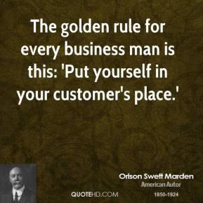The golden rule for every business man is this: 'Put yourself in your customer's place.'