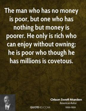 Orison Swett Marden - The man who has no money is poor, but one who has nothing but money is poorer. He only is rich who can enjoy without owning; he is poor who though he has millions is covetous.