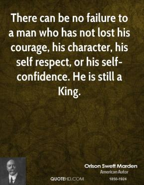 There can be no failure to a man who has not lost his courage, his character, his self respect, or his self-confidence. He is still a King.