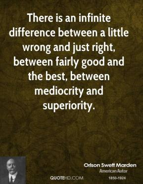 There is an infinite difference between a little wrong and just right, between fairly good and the best, between mediocrity and superiority.