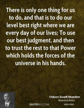 Orison Swett Marden - There is only one thing for us to do, and that is to do our level best right where we are every day of our lives; To use our best judgment, and then to trust the rest to that Power which holds the forces of the universe in his hands.