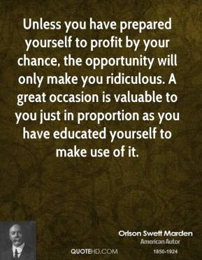 Orison Swett Marden - Unless you have prepared yourself to profit by your chance, the opportunity will only make you ridiculous. A great occasion is valuable to you just in proportion as you have educated yourself to make use of it.