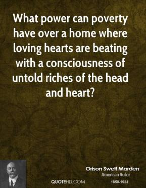 Orison Swett Marden - What power can poverty have over a home where loving hearts are beating with a consciousness of untold riches of the head and heart?
