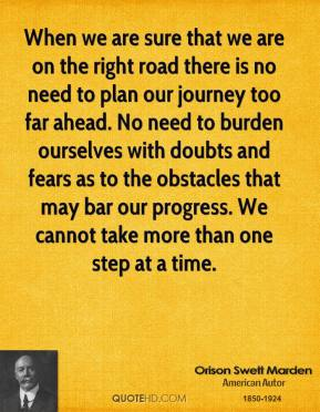 Orison Swett Marden - When we are sure that we are on the right road there is no need to plan our journey too far ahead. No need to burden ourselves with doubts and fears as to the obstacles that may bar our progress. We cannot take more than one step at a time.