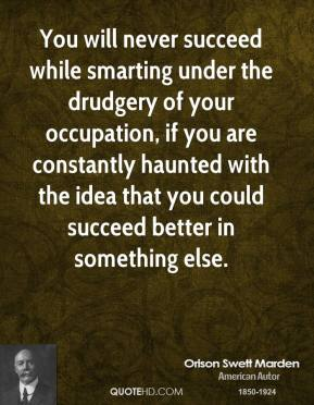 Orison Swett Marden - You will never succeed while smarting under the drudgery of your occupation, if you are constantly haunted with the idea that you could succeed better in something else.