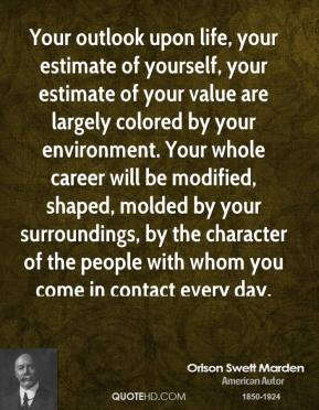 Orison Swett Marden - Your outlook upon life, your estimate of yourself, your estimate of your value are largely colored by your environment. Your whole career will be modified, shaped, molded by your surroundings, by the character of the people with whom you come in contact every day.
