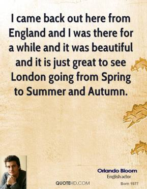 Orlando Bloom - I came back out here from England and I was there for a while and it was beautiful and it is just great to see London going from Spring to Summer and Autumn.