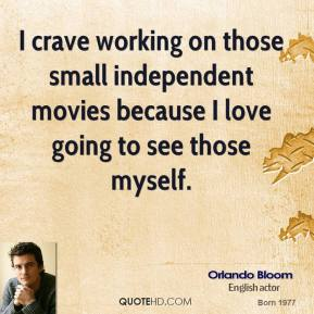 Orlando Bloom - I crave working on those small independent movies because I love going to see those myself.