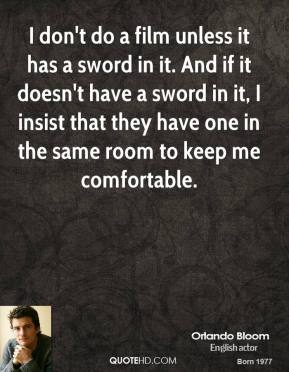 Orlando Bloom - I don't do a film unless it has a sword in it. And if it doesn't have a sword in it, I insist that they have one in the same room to keep me comfortable.