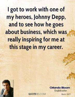 Orlando Bloom - I got to work with one of my heroes, Johnny Depp, and to see how he goes about business, which was really inspiring for me at this stage in my career.