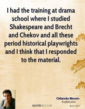Orlando Bloom - I had the training at drama school where I studied Shakespeare and Brecht and Chekov and all these period historical playwrights and I think that I responded to the material.