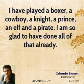 Orlando Bloom - I have played a boxer, a cowboy, a knight, a prince, an elf and a pirate. I am so glad to have done all of that already.