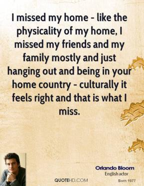 Orlando Bloom - I missed my home - like the physicality of my home, I missed my friends and my family mostly and just hanging out and being in your home country - culturally it feels right and that is what I miss.