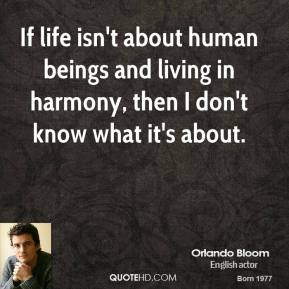 Orlando Bloom - If life isn't about human beings and living in harmony, then I don't know what it's about.