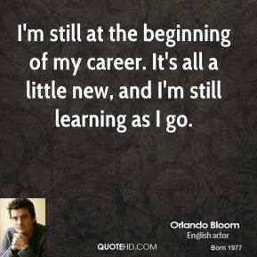 I'm still at the beginning of my career. It's all a little new, and I'm still learning as I go.