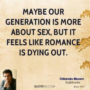 Maybe our generation is more about sex, but it feels like romance is dying out.