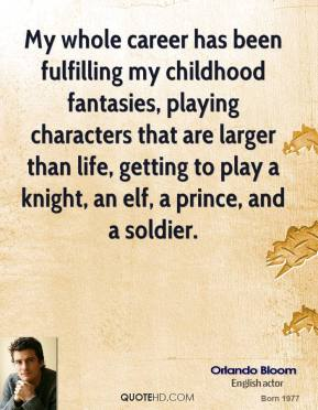 My whole career has been fulfilling my childhood fantasies, playing characters that are larger than life, getting to play a knight, an elf, a prince, and a soldier.