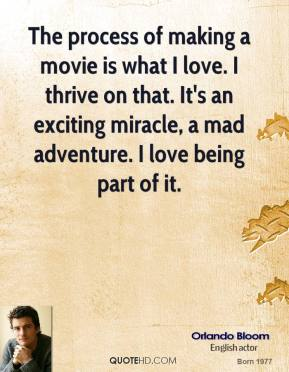 Orlando Bloom - The process of making a movie is what I love. I thrive on that. It's an exciting miracle, a mad adventure. I love being part of it.