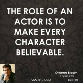 The role of an actor is to make every character believable.