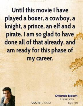 Orlando Bloom - Until this movie I have played a boxer, a cowboy, a knight, a prince, an elf and a pirate. I am so glad to have done all of that already, and am ready for this phase of my career.