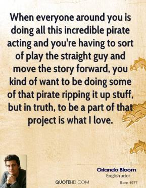 Orlando Bloom - When everyone around you is doing all this incredible pirate acting and you're having to sort of play the straight guy and move the story forward, you kind of want to be doing some of that pirate ripping it up stuff, but in truth, to be a part of that project is what I love.