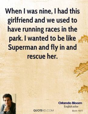 Orlando Bloom - When I was nine, I had this girlfriend and we used to have running races in the park. I wanted to be like Superman and fly in and rescue her.