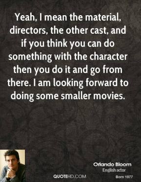 Orlando Bloom - Yeah, I mean the material, directors, the other cast, and if you think you can do something with the character then you do it and go from there. I am looking forward to doing some smaller movies.