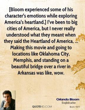 Orlando Bloom  - [Bloom experienced some of his character's emotions while exploring America's heartland.] I've been to big cities of America, but I never really understood what they meant when they said the Heartland of America, ... Making this movie and going to locations like Oklahoma City, Memphis, and standing on a beautiful bridge over a river in Arkansas was like, wow.