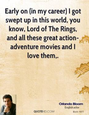 Orlando Bloom  - Early on (in my career) I got swept up in this world, you know, Lord of The Rings, and all these great action-adventure movies and I love them.