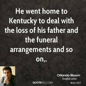Orlando Bloom  - He went home to Kentucky to deal with the loss of his father and the funeral arrangements and so on.