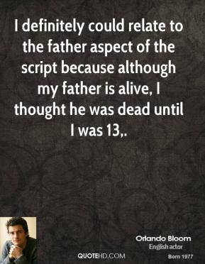 Orlando Bloom  - I definitely could relate to the father aspect of the script because although my father is alive, I thought he was dead until I was 13.