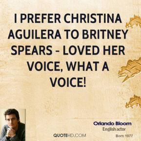 Orlando Bloom  - I prefer Christina Aguilera to Britney Spears - loved her VOICE, what a voice!