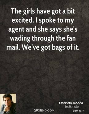 Orlando Bloom  - The girls have got a bit excited. I spoke to my agent and she says she's wading through the fan mail. We've got bags of it.
