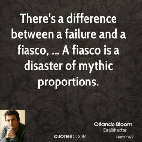 Orlando Bloom  - There's a difference between a failure and a fiasco, ... A fiasco is a disaster of mythic proportions.