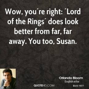 Orlando Bloom  - Wow, you´re right: ´Lord of the Rings´ does look better from far, far away. You too, Susan.
