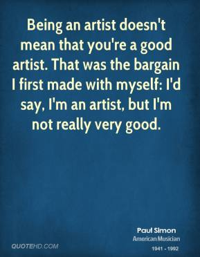 Paul Simon - Being an artist doesn't mean that you're a good artist. That was the bargain I first made with myself: I'd say, I'm an artist, but I'm not really very good.