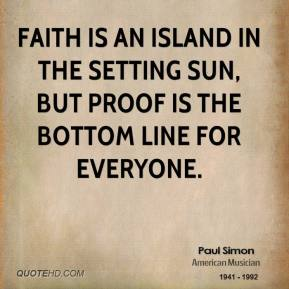 Paul Simon - Faith is an island in the setting sun, But proof is the bottom line for everyone.