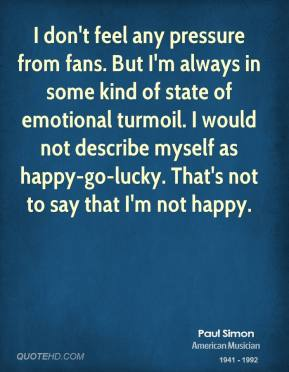 Paul Simon - I don't feel any pressure from fans. But I'm always in some kind of state of emotional turmoil. I would not describe myself as happy-go-lucky. That's not to say that I'm not happy.