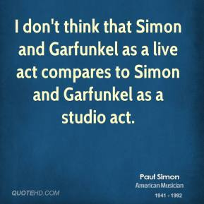 Paul Simon - I don't think that Simon and Garfunkel as a live act compares to Simon and Garfunkel as a studio act.