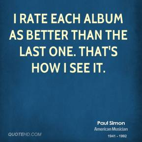 Paul Simon - I rate each album as better than the last one. That's how I see it.