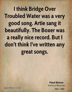 Paul Simon - I think Bridge Over Troubled Water was a very good song. Artie sang it beautifully. The Boxer was a really nice record. But I don't think I've written any great songs.