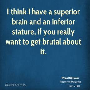 Paul Simon - I think I have a superior brain and an inferior stature, if you really want to get brutal about it.