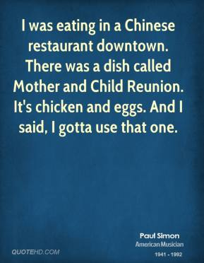 Paul Simon - I was eating in a Chinese restaurant downtown. There was a dish called Mother and Child Reunion. It's chicken and eggs. And I said, I gotta use that one.