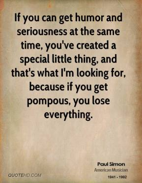 Paul Simon - If you can get humor and seriousness at the same time, you've created a special little thing, and that's what I'm looking for, because if you get pompous, you lose everything.