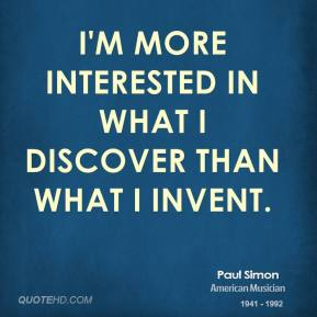 Paul Simon - I'm more interested in what I discover than what I invent.